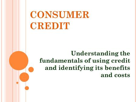 CONSUMER CREDIT Understanding the fundamentals of using credit and identifying its benefits and costs.