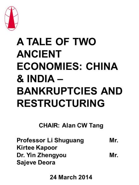 A TALE OF TWO ANCIENT ECONOMIES: CHINA & INDIA – BANKRUPTCIES AND RESTRUCTURING CHAIR: Alan CW Tang Professor Li ShuguangMr. Kirtee Kapoor Dr. Yin ZhengyouMr.