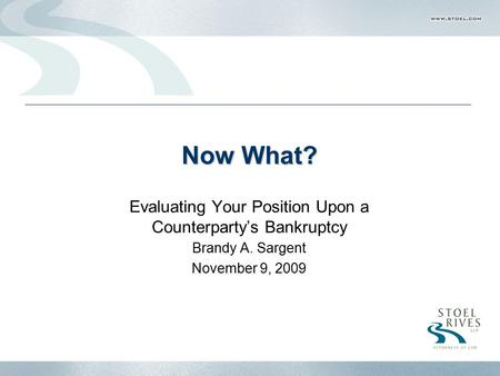 Now What? Evaluating Your Position Upon a Counterparty's Bankruptcy Brandy A. Sargent November 9, 2009.