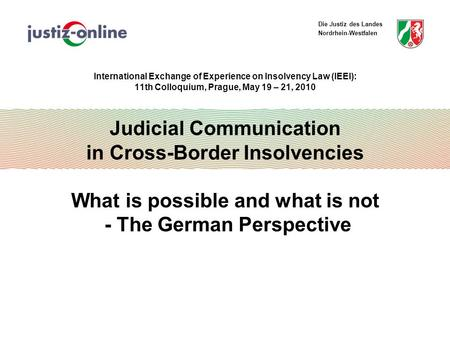Die Justiz des Landes Nordrhein-Westfalen International Exchange of Experience on Insolvency Law (IEEI): 11th Colloquium, Prague, May 19 – 21, 2010 Judicial.