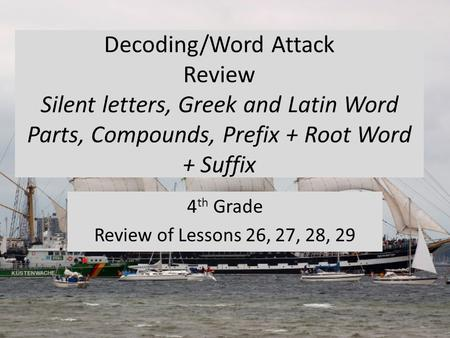 Decoding/Word Attack Review Silent letters, Greek and Latin Word Parts, Compounds, Prefix + Root Word + Suffix 4 th Grade Review of Lessons 26, 27, 28,