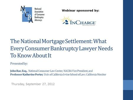 The National Mortgage Settlement: What Every Consumer Bankruptcy Lawyer Needs To Know About It Presented by: John Rao, Esq., National Consumer Law Center,