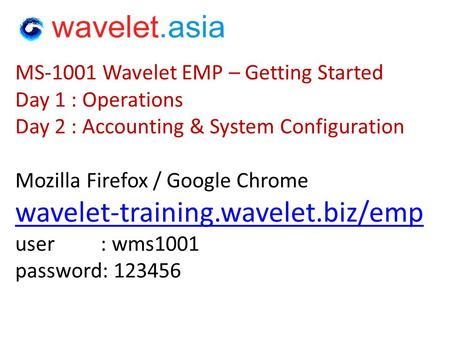 MS-1001 Wavelet EMP – Getting Started Day 1 : Operations Day 2 : Accounting & System Configuration Mozilla Firefox / Google Chrome wavelet-training.wavelet.biz/emp.