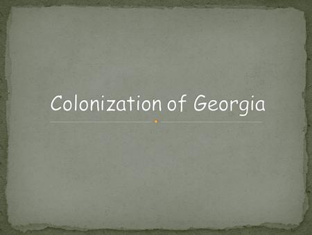 SS8H2 The student will analyze the colonial period of Georgia's history. Explain the importance of James Oglethorpe, the Charter of 1732, reasons for.