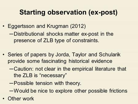 Starting observation (ex-post) Eggertsson and Krugman (2012) ─Distributional shocks matter ex-post in the presence of ZLB type of constraints. Series of.