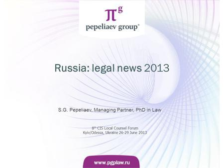 Слайд www.pgplaw.ru www.pgplaw.ru Russia: legal news 2013 S.G. Pepeliaev, Managing Partner, PhD in Law 8 th CIS Local Counsel Forum Kyiv/Odessa, Ukraine.