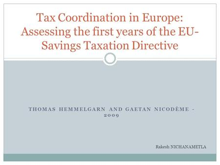 THOMAS HEMMELGARN AND GAETAN NICODÈME - 2009 Tax Coordination in Europe: Assessing the first years of the EU- Savings Taxation Directive Rakesh NICHANAMETLA.