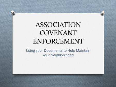 ASSOCIATION COVENANT ENFORCEMENT Using your Documents to Help Maintain Your Neighborhood.