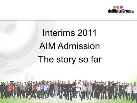 Interims 2011 AIM Admission The story so far. The Board Simon Bird – Technical Director Peter Simmonds – CEO & Finance Director Skip Fidura – Client Services.