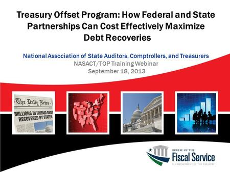 Treasury Offset Program: How Federal and State Partnerships Can Cost Effectively Maximize Debt Recoveries National Association of State Auditors, Comptrollers,