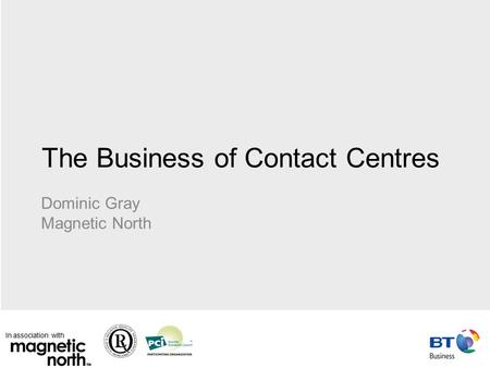 In association with The Business of Contact Centres Dominic Gray Magnetic North.