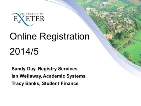 Online Registration 2014/5 Sandy Day, Registry Services Ian Wellaway, Academic Systems Tracy Banks, Student Finance.