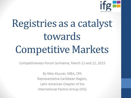 Registries as a catalyst towards Competitive Markets Competitiveness Forum Suriname, March 11 and 12, 2015 By Niko Kluyver, MBA, CPA Representative Caribbean.