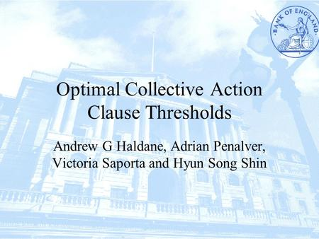 Optimal Collective Action Clause Thresholds Andrew G Haldane, Adrian Penalver, Victoria Saporta and Hyun Song Shin.