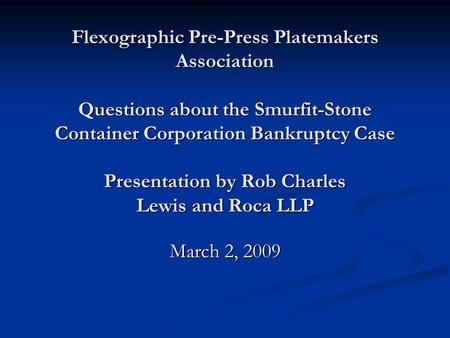 Flexographic Pre-Press Platemakers Association Questions about the Smurfit-Stone Container Corporation Bankruptcy Case Presentation by Rob Charles Lewis.