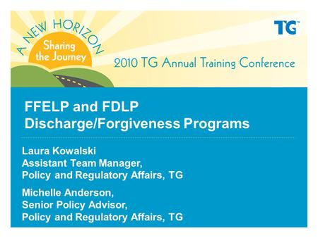 FFELP and FDLP Discharge/Forgiveness Programs Laura Kowalski Assistant Team Manager, Policy and Regulatory Affairs, TG Michelle Anderson, Senior Policy.