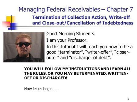1 Managing Federal Receivables – Chapter 7 Termination of Collection Action, Write-off and Close-out/Cancellation of Indebtedness Good Morning Students.