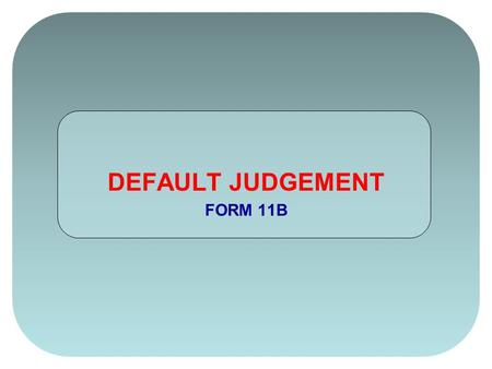 DEFAULT JUDGEMENT FORM 11B. On the Default Judgement (FORM 11B) change your FORM STATUS by clicking once on the white box. A dropdown menu will appear.