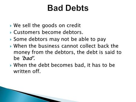  We sell the goods on credit  Customers become debtors.  Some debtors may not be able to pay  When the business cannot collect back the money from.