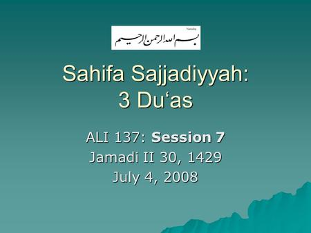 Sahifa Sajjadiyyah: 3 Du'as ALI 137: Session 7 Jamadi II 30, 1429 July 4, 2008.