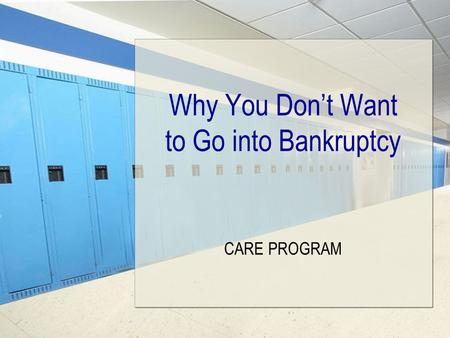 Why You Don't Want to Go into Bankruptcy CARE PROGRAM.