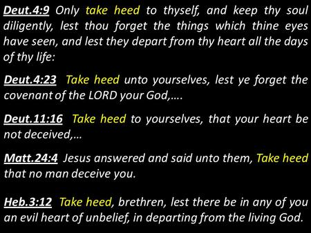 Deut.4:9 Only take heed to thyself, and keep thy soul diligently, lest thou forget the things which thine eyes have seen, and lest they depart from thy.