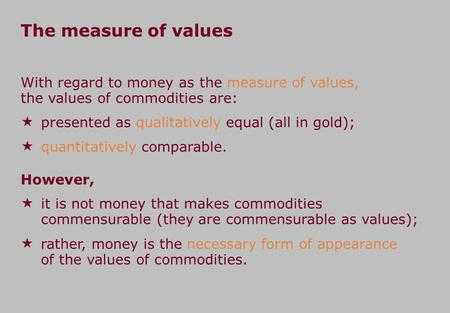 The measure of values With regard to money as the measure of values, the values of commodities are:  presented as qualitatively equal (all in gold); 