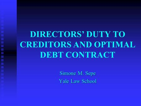 DIRECTORS' DUTY TO CREDITORS AND OPTIMAL DEBT CONTRACT Simone M. Sepe Yale Law School.