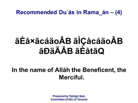 Prepared by Tablígh Sub- Committee of ISIJ of Toronto Recommended Du`ás in Rama_án – (4) ãÈå×ãcáäoÂB ãÌÇåcáäoÂB ãÐäÃÂB ãÈåtãQ In the name of Alláh the.