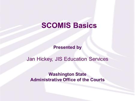 Presented by Washington State Administrative Office of the Courts SCOMIS Basics Jan Hickey, JIS Education Services.