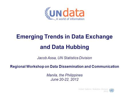 Emerging Trends in Data Exchange and Data Hubbing Jacob Assa, UN Statistics Division Regional Workshop on Data Dissemination and Communication Manila,