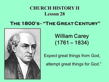 "William Carey (1761 – 1834) Expect great things from God, attempt great things for God."" The 1800's - ""The Great Century"" CHURCH HISTORY II Lesson 28."