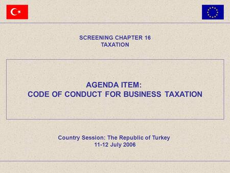 AGENDA ITEM: CODE OF CONDUCT FOR BUSINESS TAXATION SCREENING CHAPTER 16 TAXATION Country Session: The Republic of Turkey 11-12 July 2006.