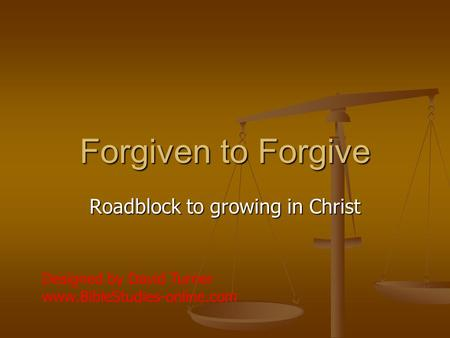 Forgiven to Forgive Roadblock to growing in Christ Designed by David Turner www.BibleStudies-online.com.