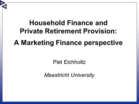 Household Finance and Private Retirement Provision: A Marketing Finance perspective Piet Eichholtz Maastricht University.