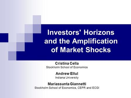 Investors' Horizons and the Amplification of Market Shocks Cristina Cella Stockholm School of Economics Andrew Ellul Indiana University Mariassunta Giannetti.