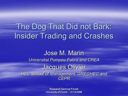 Research Seminar Finrisk University of Zurich - 12/15/2006 The Dog That Did not Bark: Insider Trading and Crashes Jose M. Marin Universitat Pompeu Fabra.