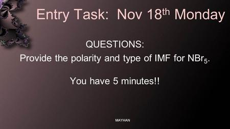 Entry Task: Nov 18 th Monday QUESTIONS: Provide the polarity and type of IMF for NBr 5. You have 5 minutes!! MAYHAN.
