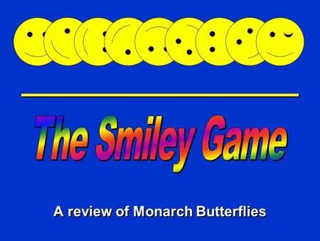 Happy Game A review of Monarch Butterflies Directions: Mr. Smiley is very hungry. Use your knowledge of Monarch butterflies to help him eat. Pick the.