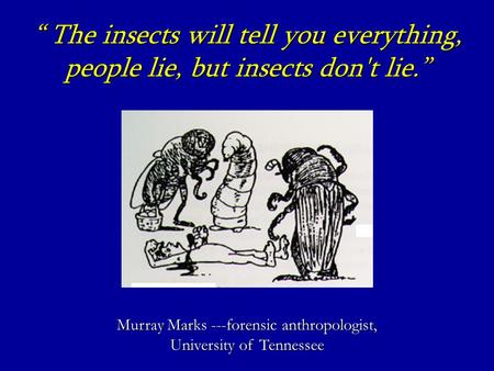 """ The insects will tell you everything, people lie, but insects don't lie."" Murray Marks ---forensic anthropologist, University of Tennessee."