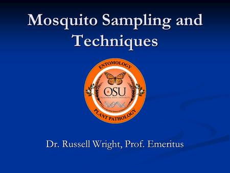 Mosquito Sampling and Techniques Dr. Russell Wright, Prof. Emeritus.