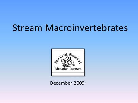 Stream Macroinvertebrates December 2009. The Bear Creek Watershed Virtual Tours were created with funds provided by the Bear Creek Watershed Education.