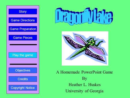 A Homemade PowerPoint Game By Heather L. Huskes University of Georgia Play the game Game Directions Story Credits Copyright Notice Game Preparation Objectives.