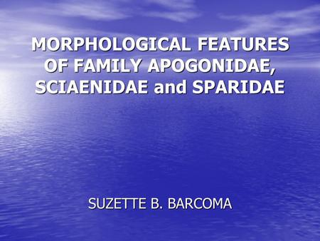 MORPHOLOGICAL FEATURES OF FAMILY APOGONIDAE, SCIAENIDAE and SPARIDAE