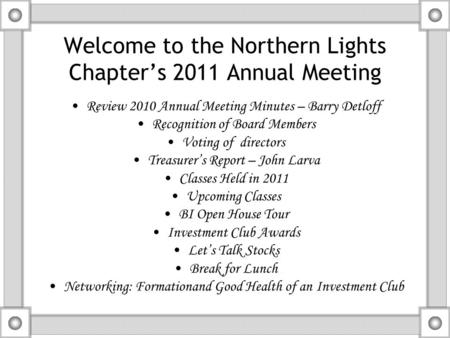 Welcome to the Northern Lights Chapter's 2011 Annual Meeting Review 2010 Annual Meeting Minutes – Barry Detloff Recognition of Board Members Voting of.
