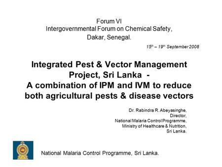 Forum VI Intergovernmental Forum on Chemical Safety, Dakar, Senegal. 15 th – 19 th September 2008 Integrated Pest & Vector Management Project, Sri Lanka.