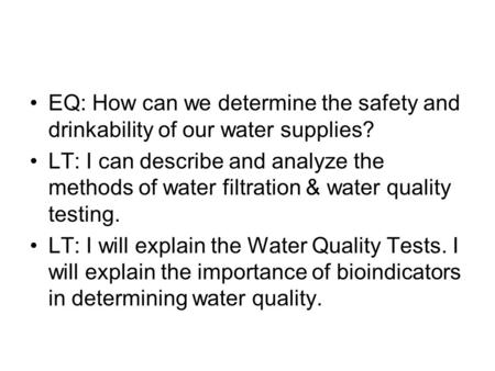 EQ: How can we determine the safety and drinkability of our water supplies? LT: I can describe and analyze the methods of water filtration & water quality.