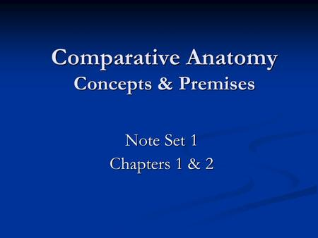 Comparative Anatomy Concepts & Premises Note Set 1 Chapters 1 & 2.