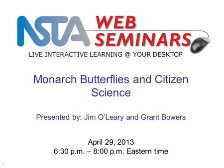 LIVE INTERACTIVE YOUR DESKTOP Start recording—title slide—1 of 3 1 April 29, 2013 6:30 p.m. – 8:00 p.m. Eastern time Monarch Butterflies and.