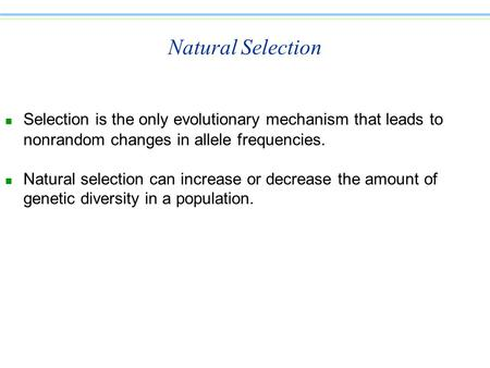 Natural Selection n Selection is the only evolutionary mechanism that leads to nonrandom changes in allele frequencies. n Natural selection can increase.
